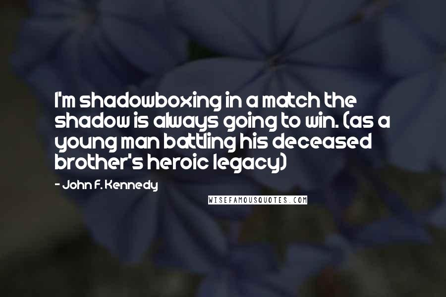 John F. Kennedy quotes: I'm shadowboxing in a match the shadow is always going to win. (as a young man battling his deceased brother's heroic legacy)