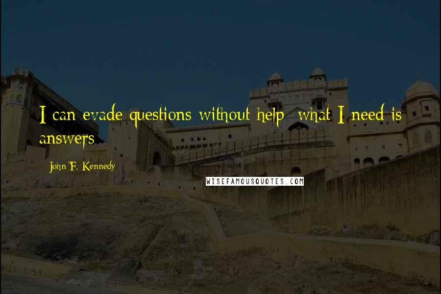 John F. Kennedy quotes: I can evade questions without help; what I need is answers