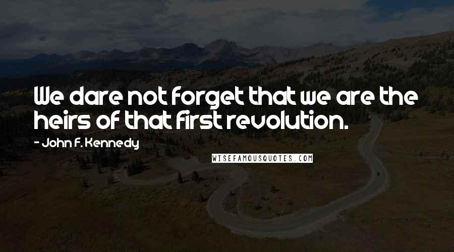 John F. Kennedy quotes: We dare not forget that we are the heirs of that first revolution.