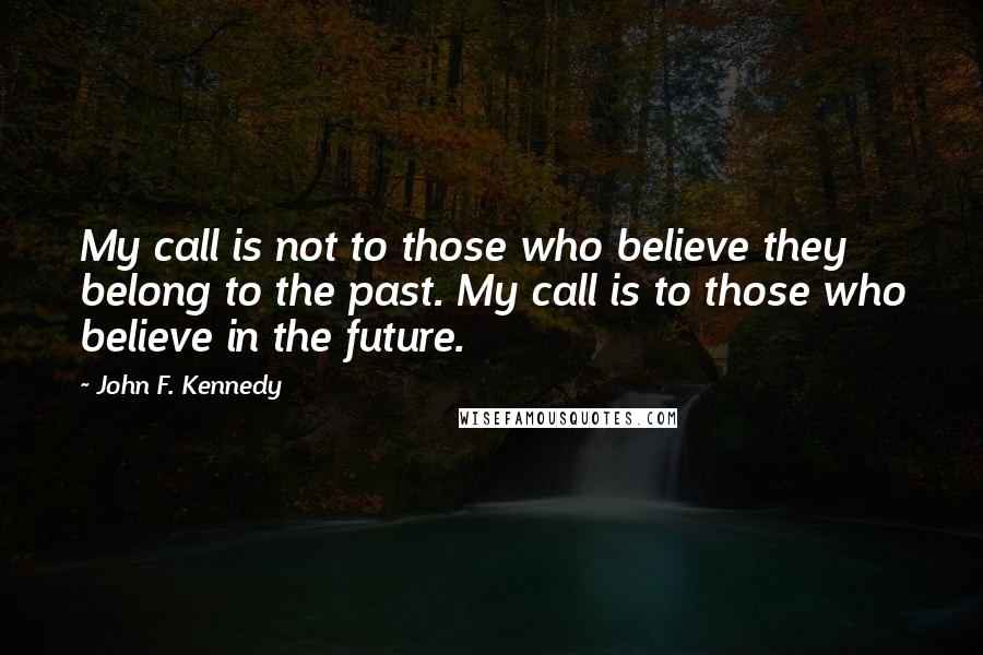 John F. Kennedy quotes: My call is not to those who believe they belong to the past. My call is to those who believe in the future.