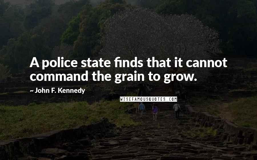 John F. Kennedy quotes: A police state finds that it cannot command the grain to grow.
