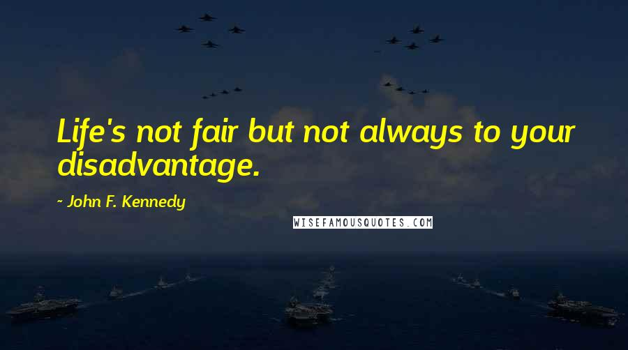 John F. Kennedy quotes: Life's not fair but not always to your disadvantage.