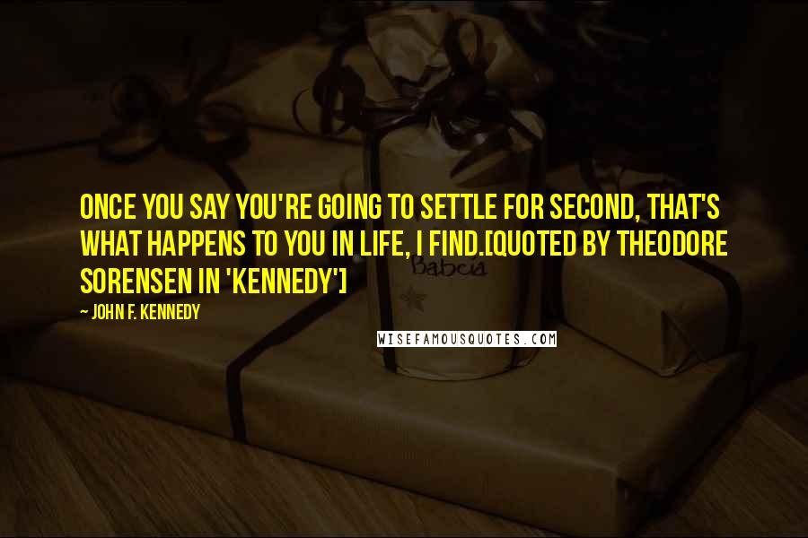 John F. Kennedy quotes: Once you say you're going to settle for second, that's what happens to you in life, I find.[Quoted by Theodore Sorensen in 'Kennedy']