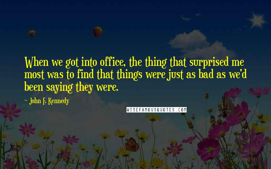 John F. Kennedy quotes: When we got into office, the thing that surprised me most was to find that things were just as bad as we'd been saying they were.