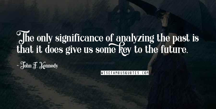 John F. Kennedy quotes: The only significance of analyzing the past is that it does give us some key to the future.