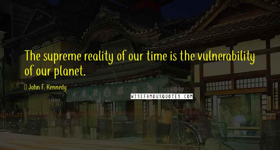 John F. Kennedy quotes: The supreme reality of our time is the vulnerability of our planet.