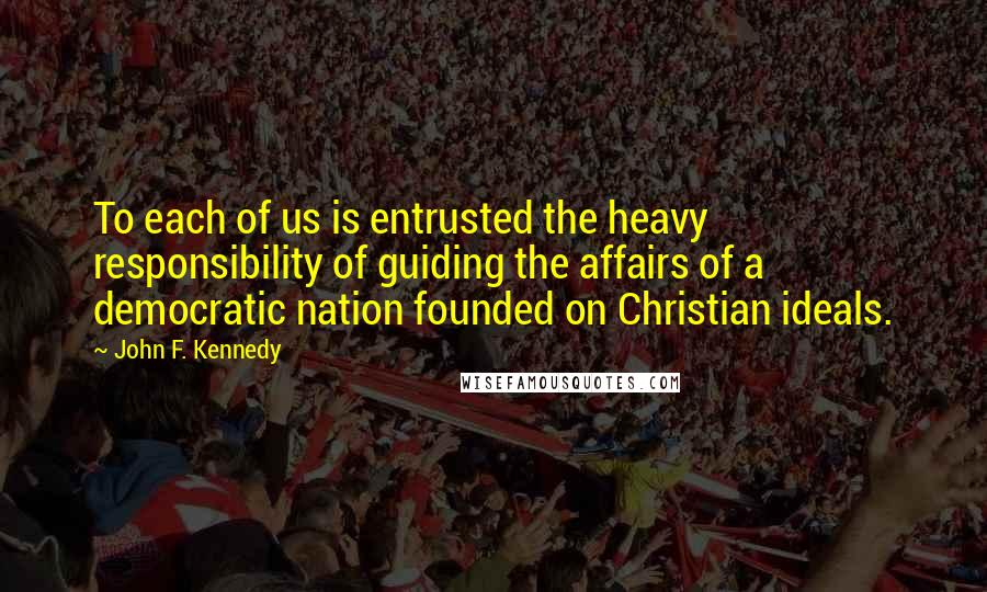 John F. Kennedy quotes: To each of us is entrusted the heavy responsibility of guiding the affairs of a democratic nation founded on Christian ideals.
