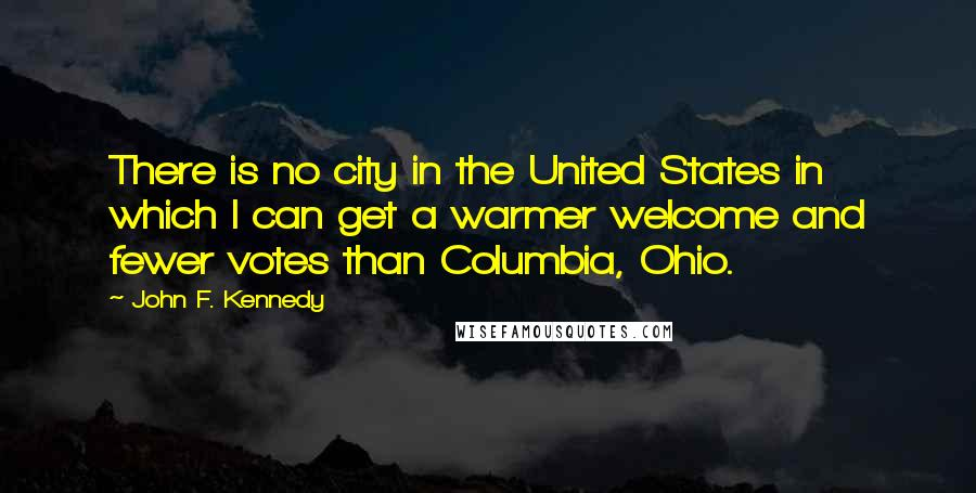 John F. Kennedy quotes: There is no city in the United States in which I can get a warmer welcome and fewer votes than Columbia, Ohio.