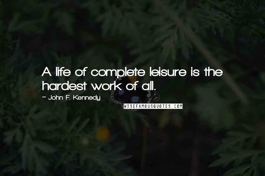 John F. Kennedy quotes: A life of complete leisure is the hardest work of all.