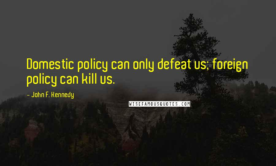 John F. Kennedy quotes: Domestic policy can only defeat us; foreign policy can kill us.