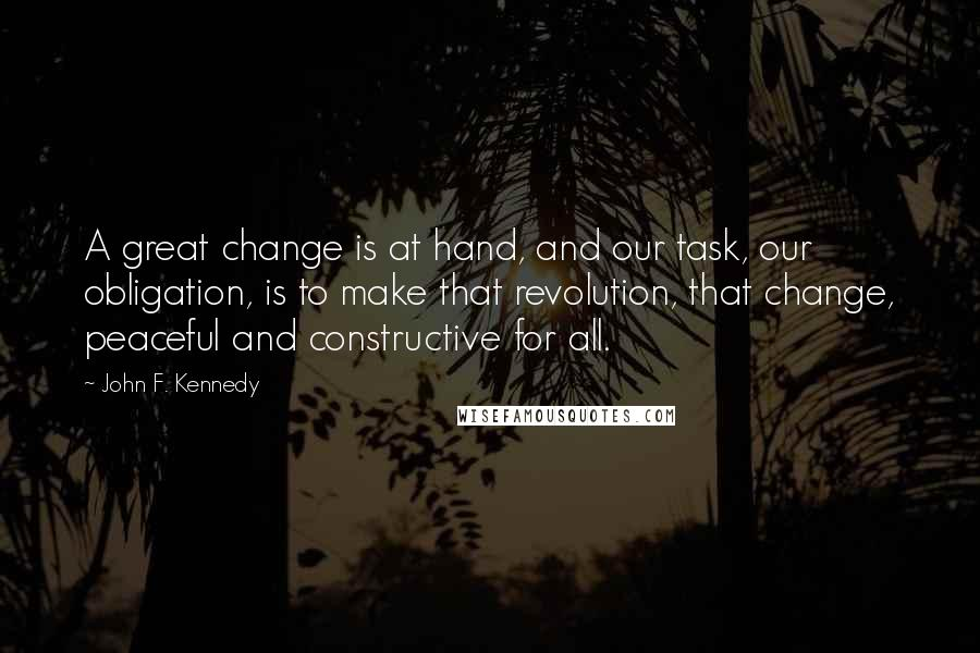 John F. Kennedy quotes: A great change is at hand, and our task, our obligation, is to make that revolution, that change, peaceful and constructive for all.