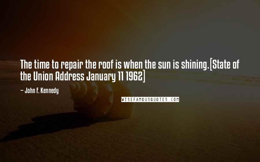 John F. Kennedy quotes: The time to repair the roof is when the sun is shining.[State of the Union Address January 11 1962]