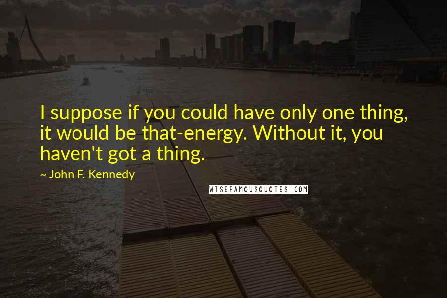 John F. Kennedy quotes: I suppose if you could have only one thing, it would be that-energy. Without it, you haven't got a thing.