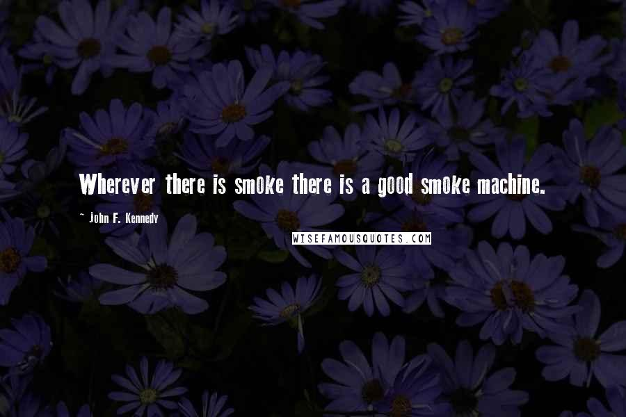 John F. Kennedy quotes: Wherever there is smoke there is a good smoke machine.