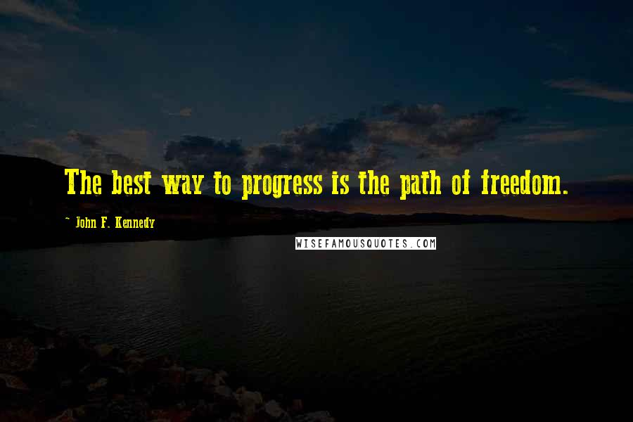 John F. Kennedy quotes: The best way to progress is the path of freedom.