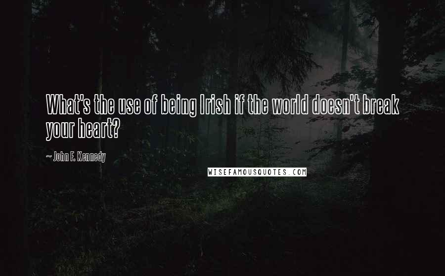 John F. Kennedy quotes: What's the use of being Irish if the world doesn't break your heart?