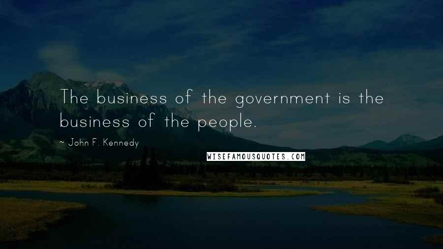 John F. Kennedy quotes: The business of the government is the business of the people.