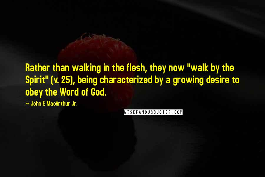 "John F. MacArthur Jr. quotes: Rather than walking in the flesh, they now ""walk by the Spirit"" (v. 25), being characterized by a growing desire to obey the Word of God."