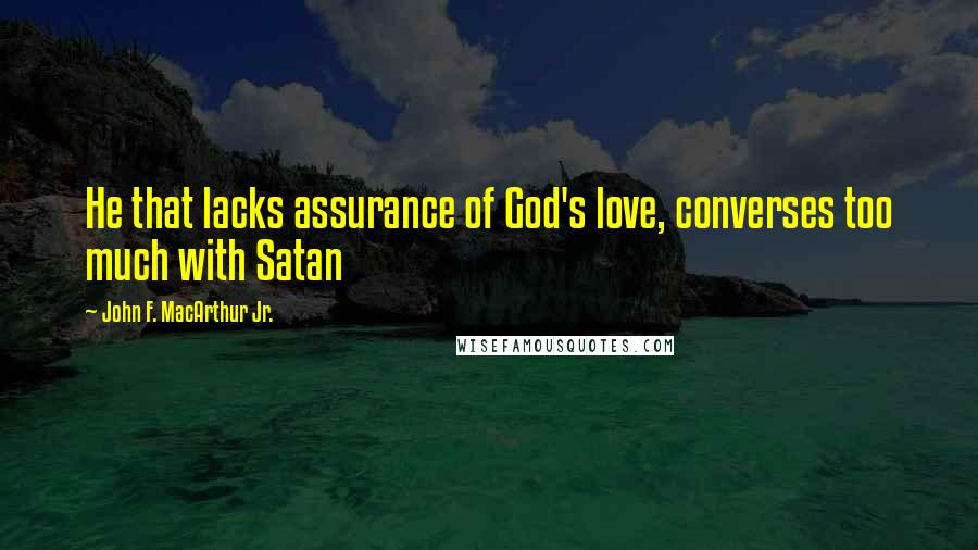 John F. MacArthur Jr. quotes: He that lacks assurance of God's love, converses too much with Satan