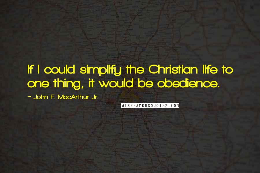 John F. MacArthur Jr. quotes: If I could simplify the Christian life to one thing, it would be obedience.