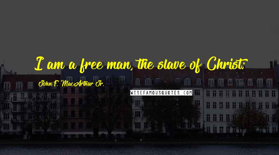 John F. MacArthur Jr. quotes: I am a free man, the slave of Christ;