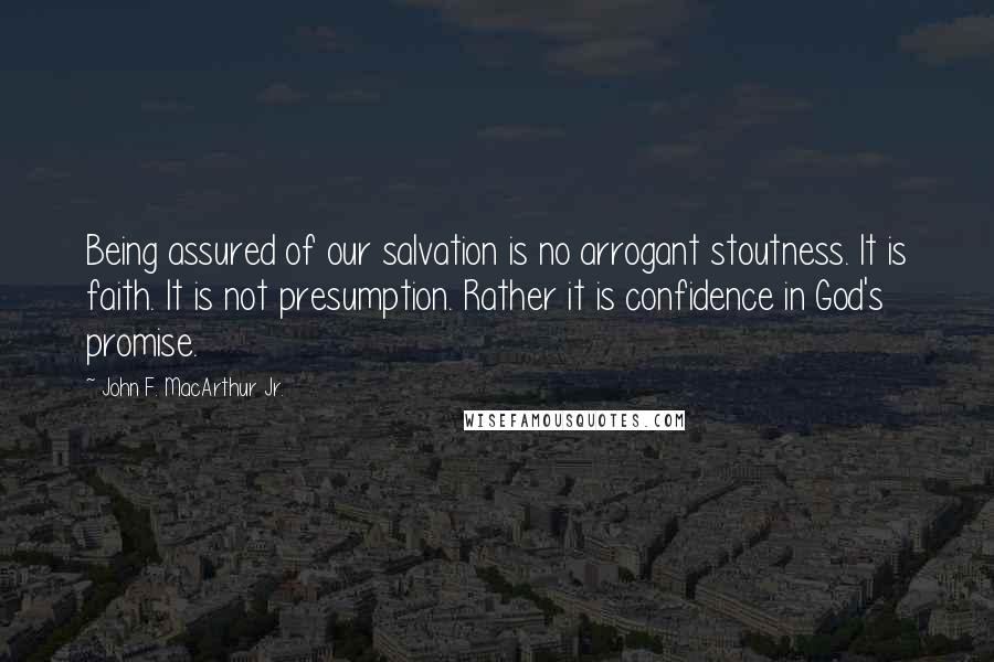 John F. MacArthur Jr. quotes: Being assured of our salvation is no arrogant stoutness. It is faith. It is not presumption. Rather it is confidence in God's promise.