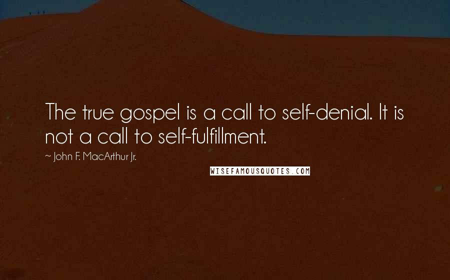 John F. MacArthur Jr. quotes: The true gospel is a call to self-denial. It is not a call to self-fulfillment.