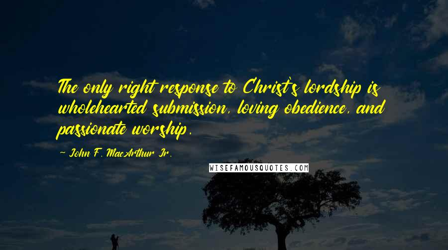 John F. MacArthur Jr. quotes: The only right response to Christ's lordship is wholehearted submission, loving obedience, and passionate worship.