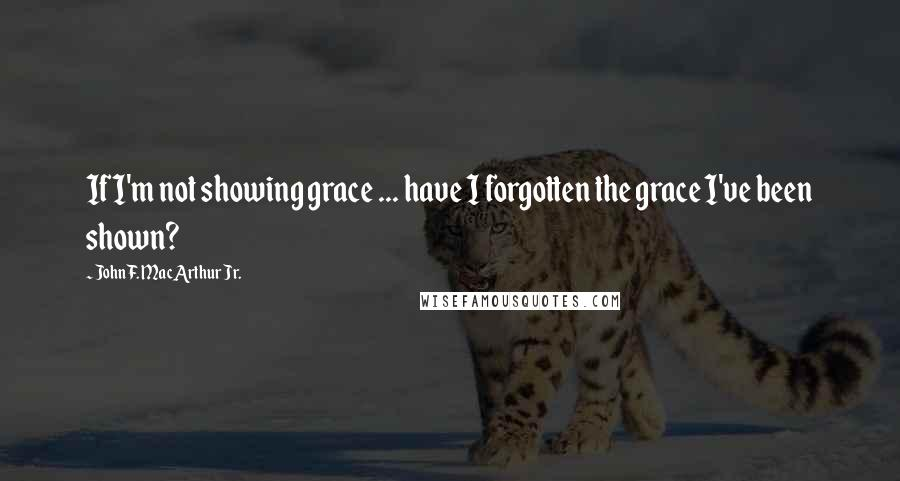 John F. MacArthur Jr. quotes: If I'm not showing grace ... have I forgotten the grace I've been shown?