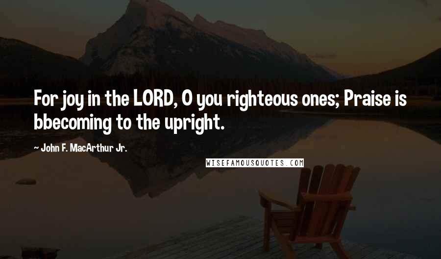 John F. MacArthur Jr. quotes: For joy in the LORD, O you righteous ones; Praise is bbecoming to the upright.