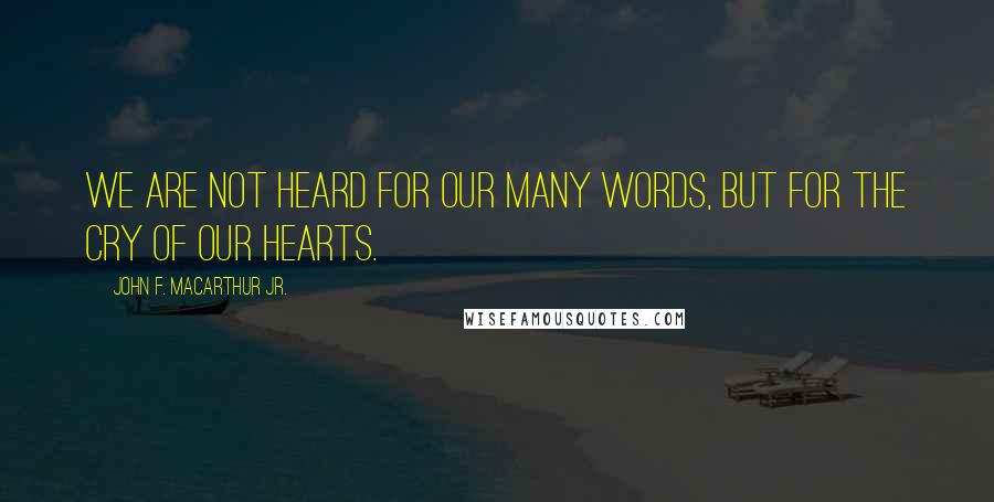 John F. MacArthur Jr. quotes: We are not heard for our many words, but for the cry of our hearts.