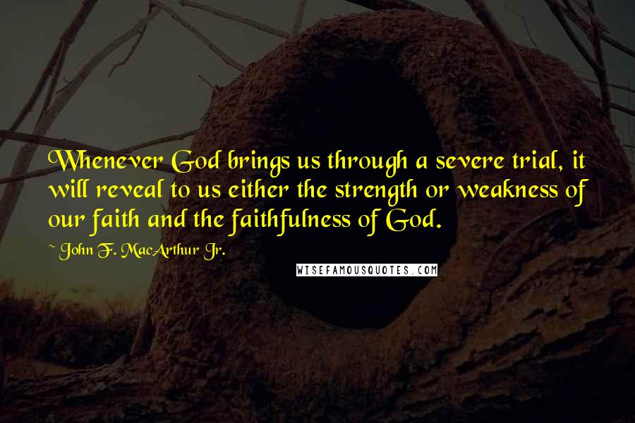 John F. MacArthur Jr. quotes: Whenever God brings us through a severe trial, it will reveal to us either the strength or weakness of our faith and the faithfulness of God.