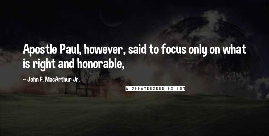 John F. MacArthur Jr. quotes: Apostle Paul, however, said to focus only on what is right and honorable,