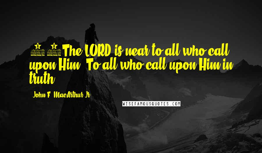 John F. MacArthur Jr. quotes: 18The LORD is near to all who call upon Him, To all who call upon Him in truth.
