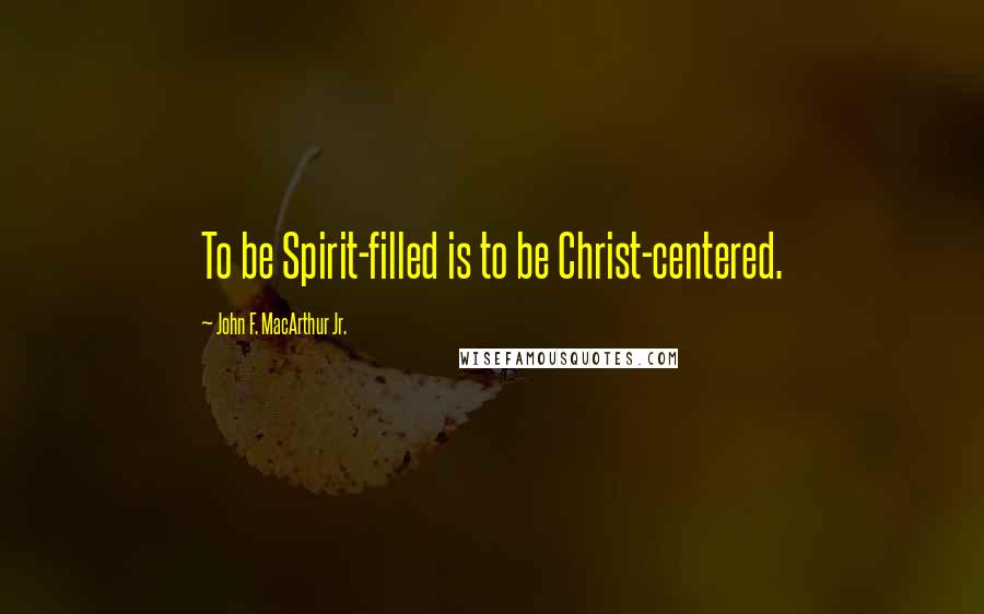 John F. MacArthur Jr. quotes: To be Spirit-filled is to be Christ-centered.