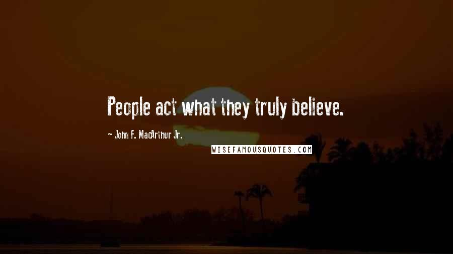 John F. MacArthur Jr. quotes: People act what they truly believe.