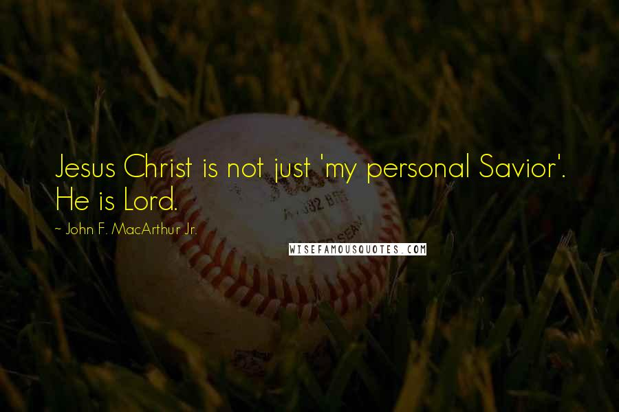 John F. MacArthur Jr. quotes: Jesus Christ is not just 'my personal Savior'. He is Lord.