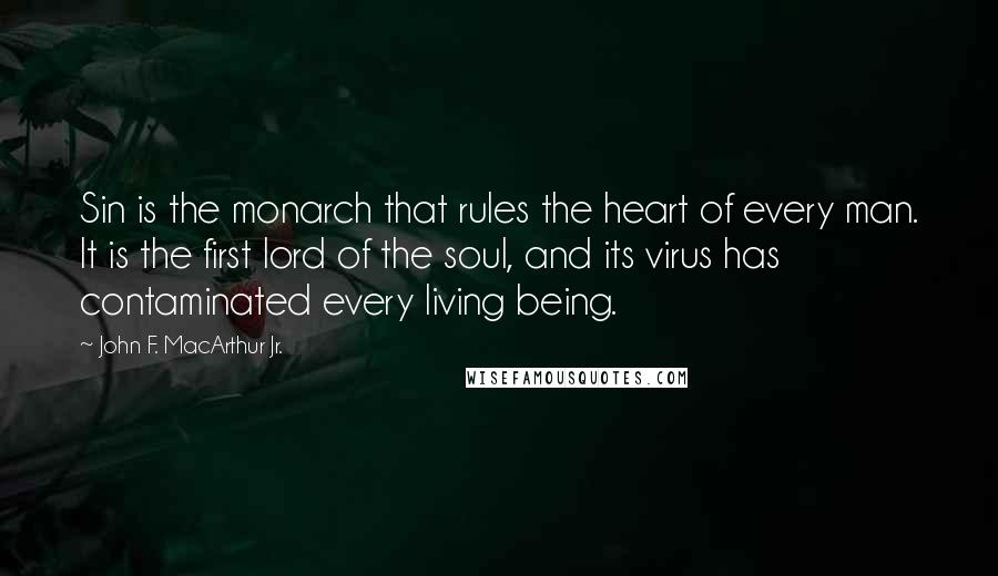 John F. MacArthur Jr. quotes: Sin is the monarch that rules the heart of every man. It is the first lord of the soul, and its virus has contaminated every living being.