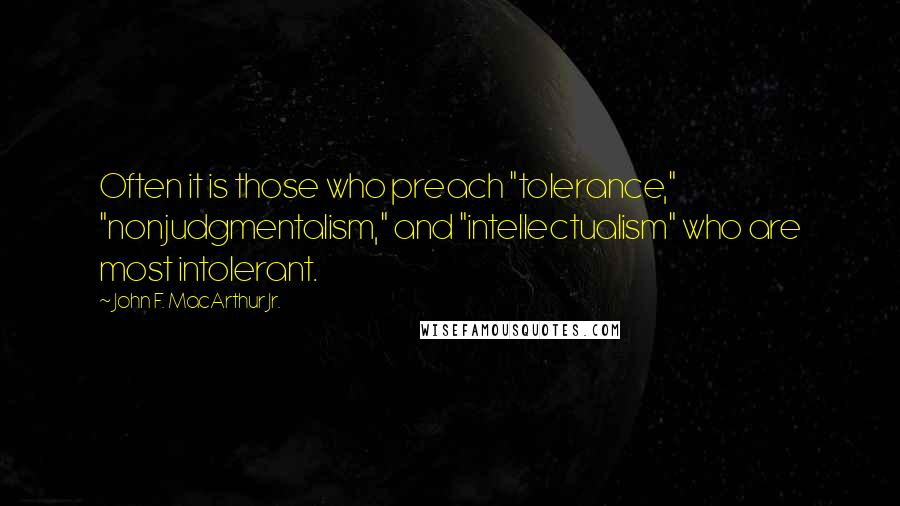 "John F. MacArthur Jr. quotes: Often it is those who preach ""tolerance,"" ""nonjudgmentalism,"" and ""intellectualism"" who are most intolerant."