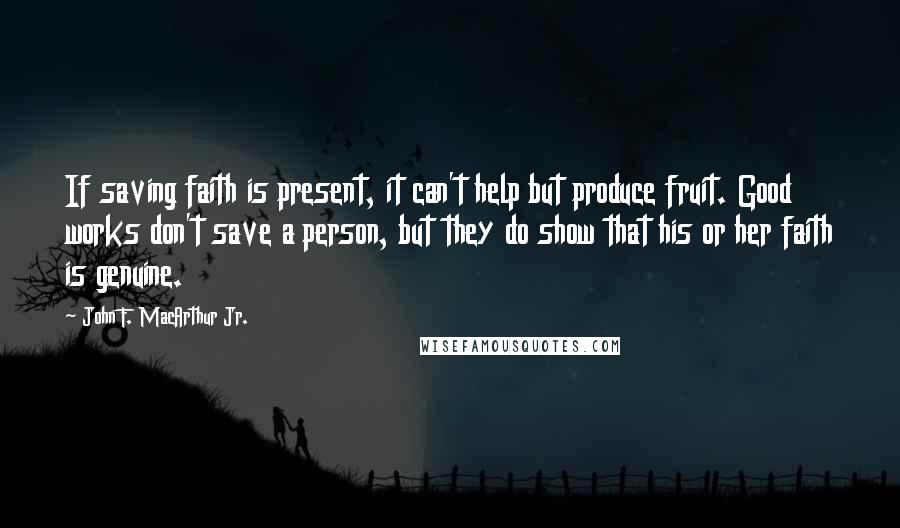 John F. MacArthur Jr. quotes: If saving faith is present, it can't help but produce fruit. Good works don't save a person, but they do show that his or her faith is genuine.