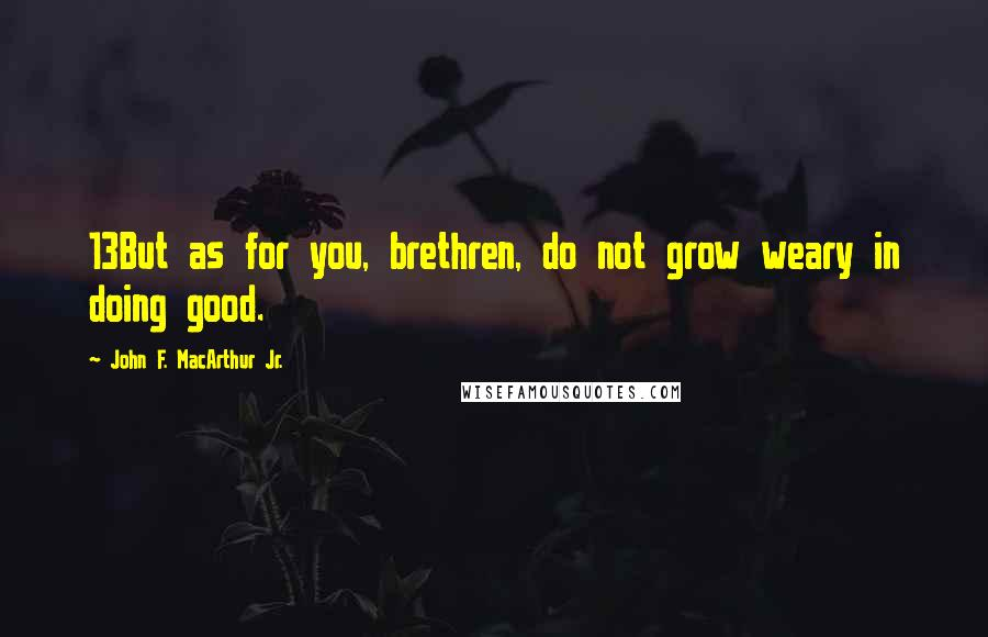 John F. MacArthur Jr. quotes: 13But as for you, brethren, do not grow weary in doing good.