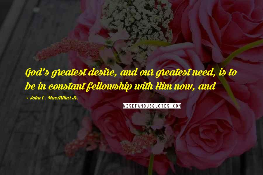 John F. MacArthur Jr. quotes: God's greatest desire, and our greatest need, is to be in constant fellowship with Him now, and