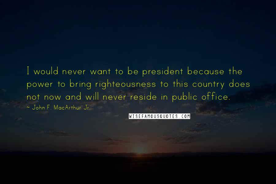 John F. MacArthur Jr. quotes: I would never want to be president because the power to bring righteousness to this country does not now and will never reside in public office.