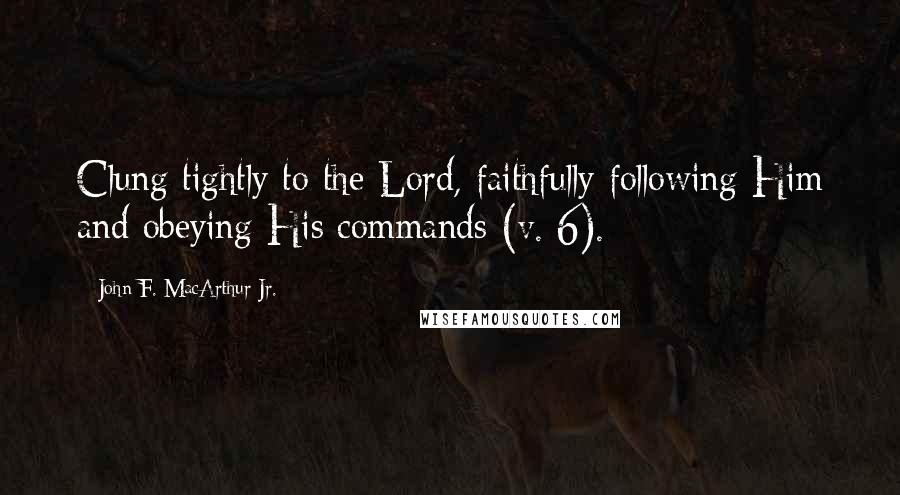 John F. MacArthur Jr. quotes: Clung tightly to the Lord, faithfully following Him and obeying His commands (v. 6).