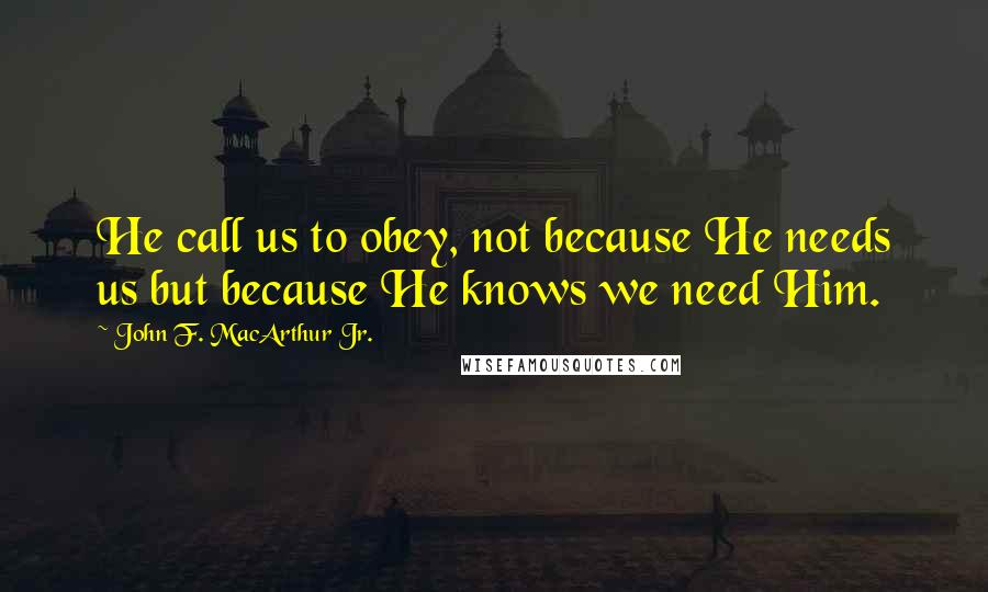 John F. MacArthur Jr. quotes: He call us to obey, not because He needs us but because He knows we need Him.