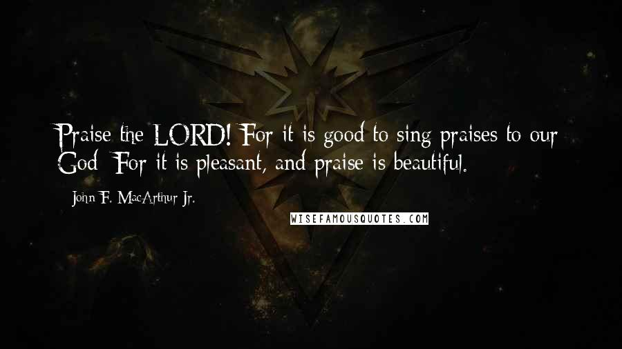 John F. MacArthur Jr. quotes: Praise the LORD! For it is good to sing praises to our God; For it is pleasant, and praise is beautiful.