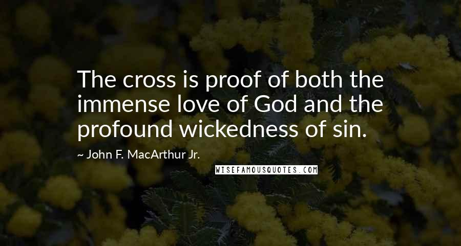John F. MacArthur Jr. quotes: The cross is proof of both the immense love of God and the profound wickedness of sin.