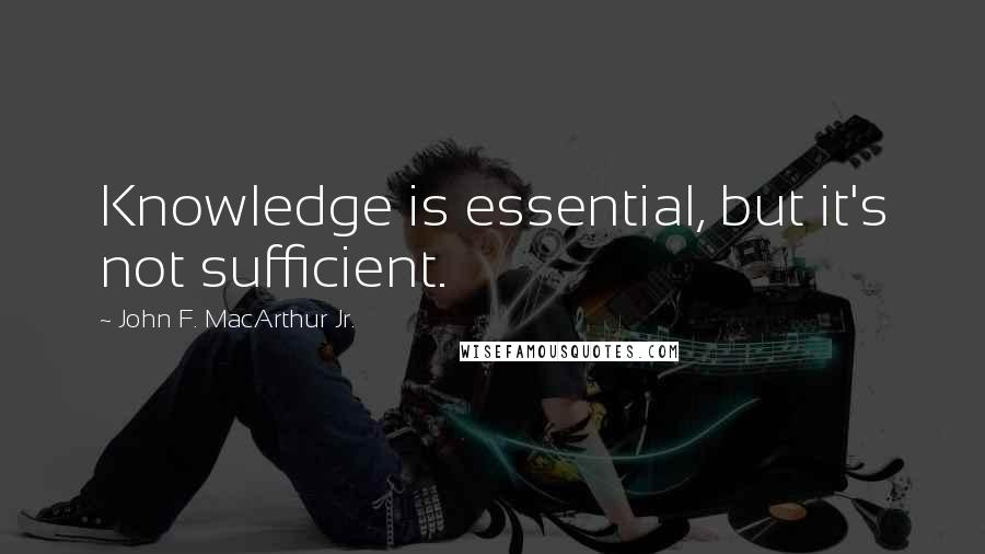 John F. MacArthur Jr. quotes: Knowledge is essential, but it's not sufficient.