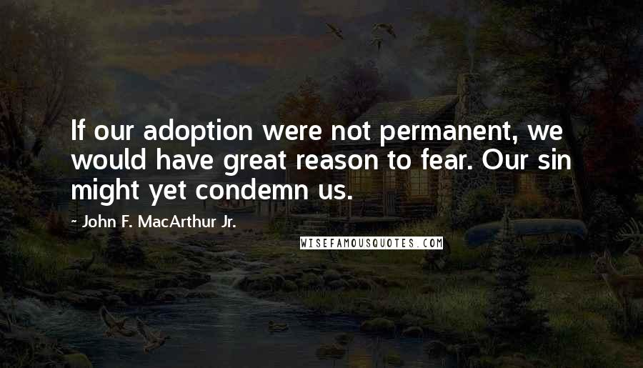 John F. MacArthur Jr. quotes: If our adoption were not permanent, we would have great reason to fear. Our sin might yet condemn us.