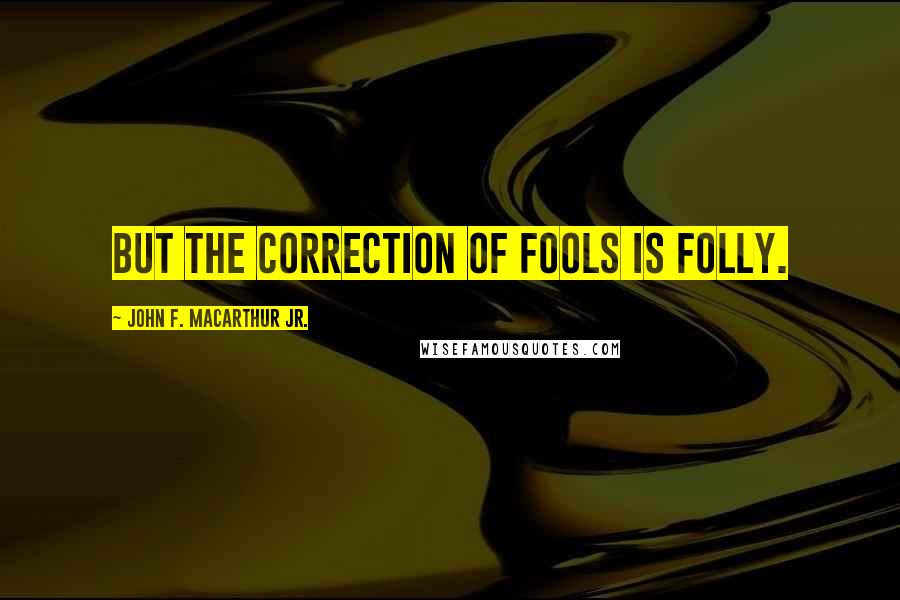 John F. MacArthur Jr. quotes: But the correction of fools is folly.